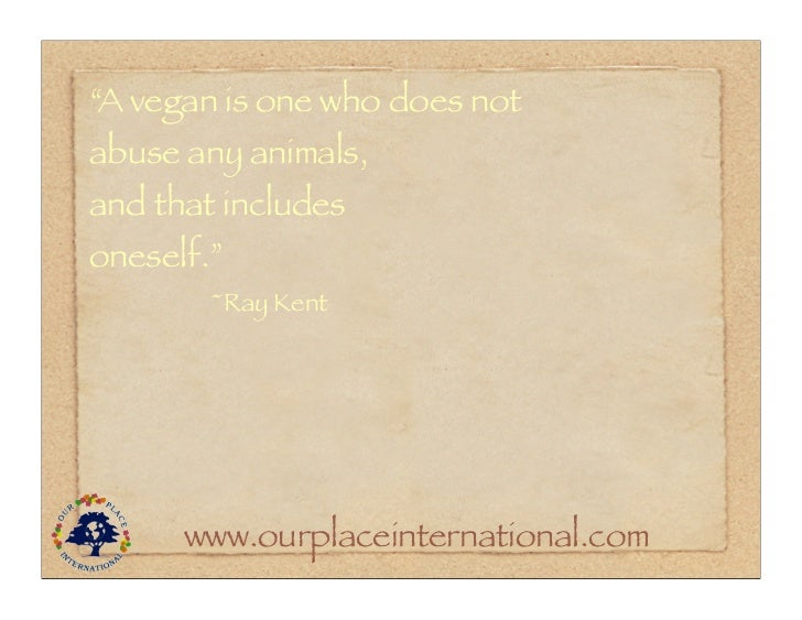 """""""A vegan is one who does notabuse any animals,and that includesoneself.""""        ~Ray Kent      www.ourplaceinternational.com"""