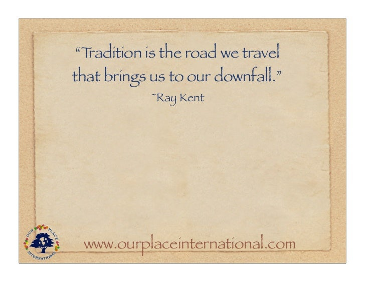 """""""Tradition is the road we travelthat brings us to our downfall.""""           ~Ray Kent www.ourplaceinternational.com"""