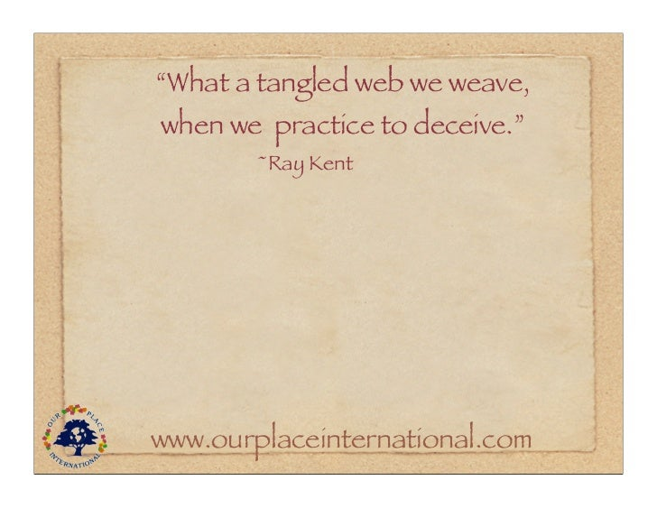"""""""What a tangled web we weave,when we practice to deceive.""""        ~Ray Kentwww.ourplaceinternational.com"""