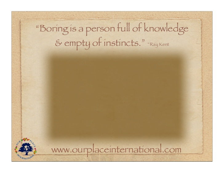 """""""Boring is a person full of knowledge    & empty of instincts."""" ~Ray Kent   www.ourplaceinternational.com"""