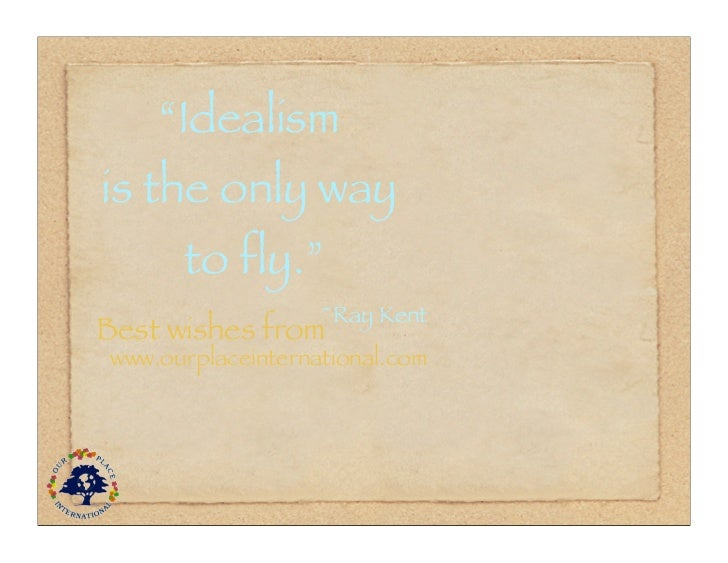 """""""Idealismis the only way      to fly.""""                   ~Ray KentBest wishes fromwww.ourplaceinternational.com"""