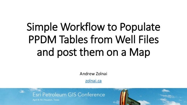 Simple Workflow to Populate PPDM Tables from Well Files and post them on a Map Andrew Zolnai zolnai.ca