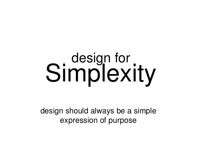 design for  Simplexity design should always be a simple expression of purpose
