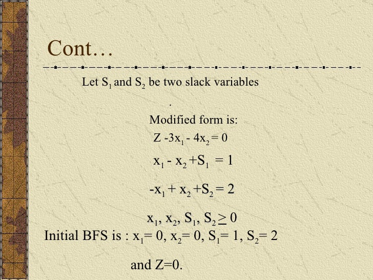 Cont… Let S 1  and S 2  be two slack variables . Modified form is: Z -3x 1  - 4x 2  = 0 x 1  - x 2  +S 1  =   1 -x 1  + x ...