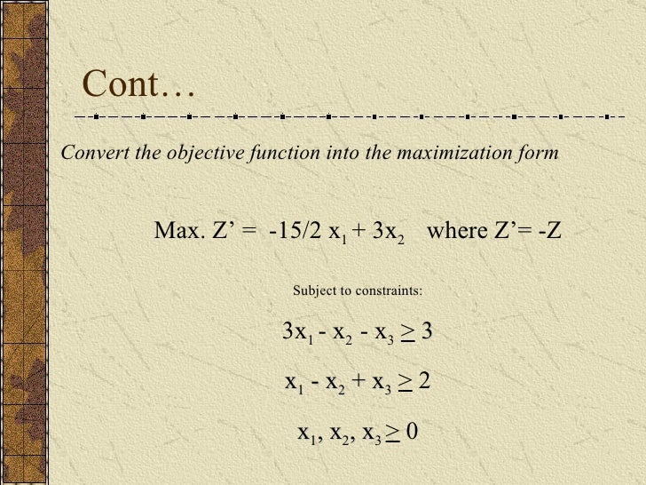 Cont… Convert the objective function into the maximization form Max. Z' =  -15/2 x 1  + 3x 2  where Z'= -Z Subject to cons...