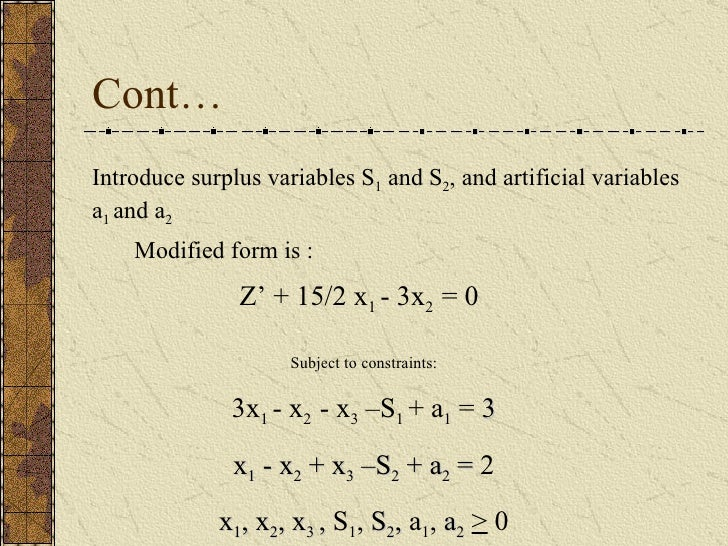 Cont… Modified form is : Introduce surplus variables S 1  and S 2 , and artificial variables a 1  and a 2   Z' + 15/2 x 1 ...