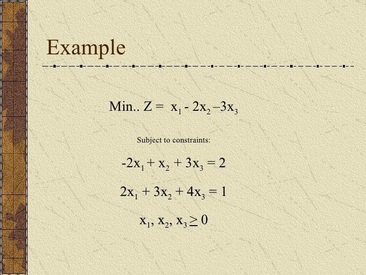 Example Min.. Z =  x 1  - 2x 2  –3x 3 Subject to constraints: -2x 1  + x 2  + 3x 3  =  2 2x 1  + 3x 2  + 4x 3  =  1 x 1 , ...