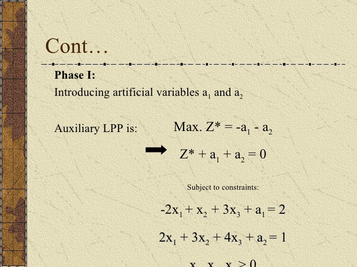 Cont… Phase I: Introducing artificial variables a 1  and a 2 Auxiliary LPP is:  Max. Z* = -a 1  - a 2   Z* + a 1  + a 2  =...