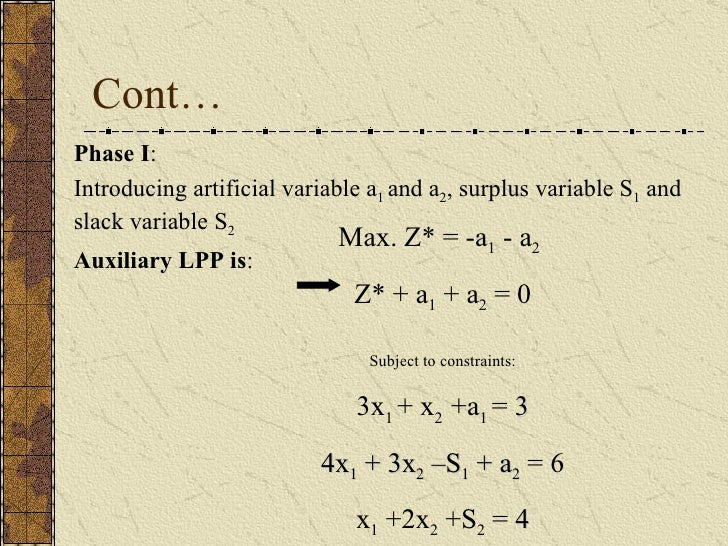 Cont… Phase I : Introducing artificial variable a 1  and a 2 , surplus variable S 1  and slack variable S 2 Auxiliary LPP ...