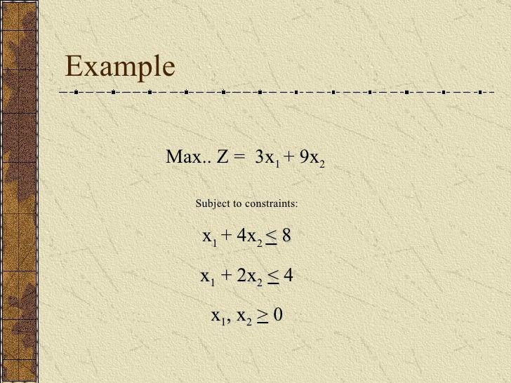 Example Max.. Z =  3x 1  + 9x 2  Subject to constraints: x 1  + 4x 2  <  8 x 1  + 2x 2   <  4 x 1 , x 2   >  0