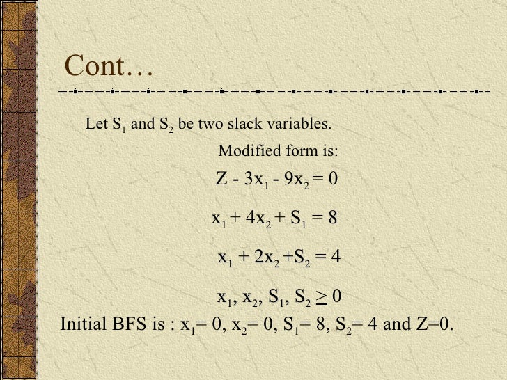 Cont… Let S 1  and S 2  be two slack variables.  Modified form is: Z - 3x 1  - 9x 2  = 0 x 1  + 4x 2  + S 1  =  8 x 1  + 2...