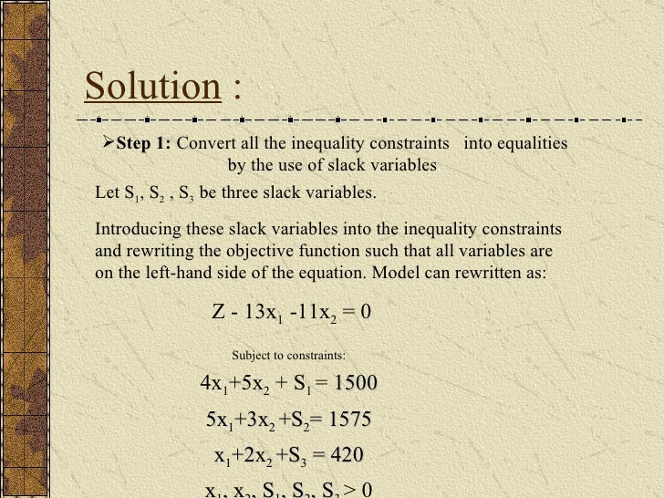 Solution  : <ul><li>Step 1:   Convert all the inequality constraints  into equalities by the use of slack variables . </li...