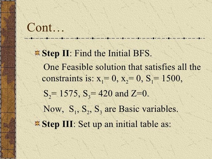 Cont… <ul><li>Step II : Find the Initial BFS. </li></ul><ul><li>One Feasible solution that satisfies all the constraints i...