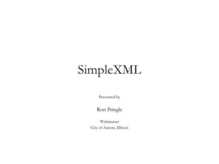 SimpleXML Presented by Ron Pringle Webmaster City of Aurora, Illinois