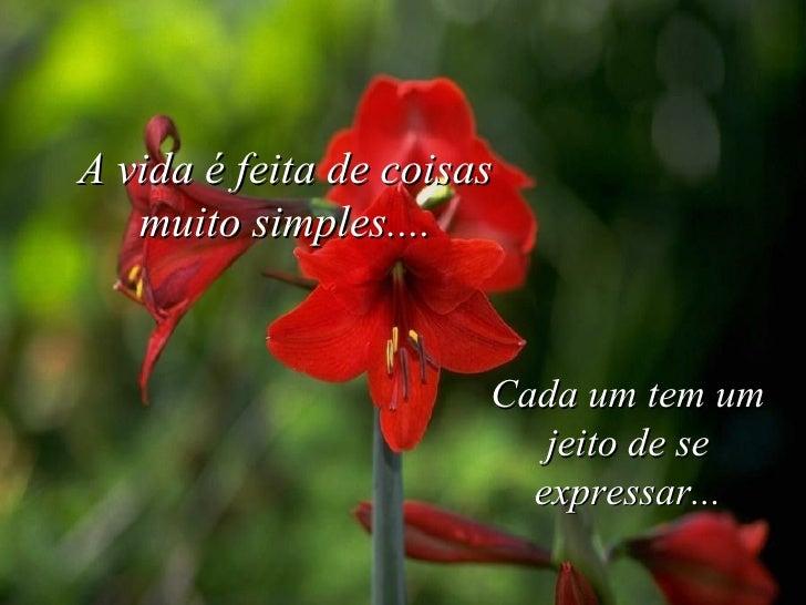 A vida é feita de coisas muito simples.... Cada um tem um jeito de se expressar...