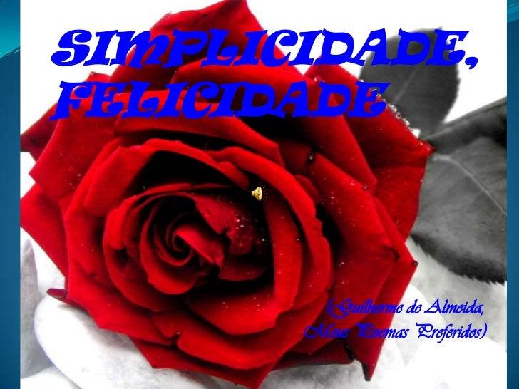SIMPLICIDADE,FELICIDADE        (Guilherme de Almeida,       Meus Poemas Preferidos)
