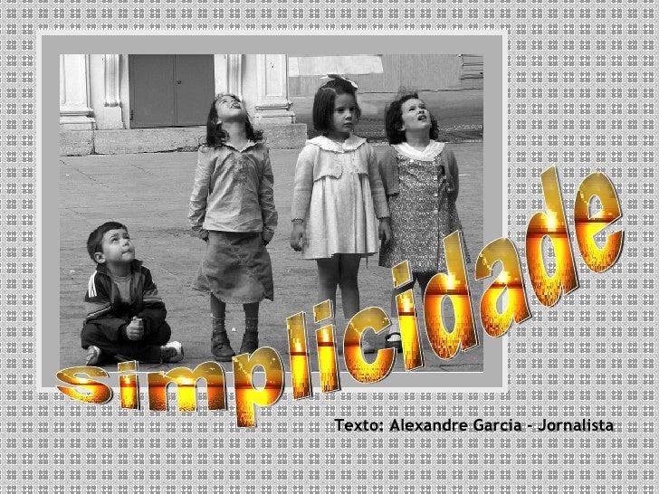 Texto: Alexandre Garcia - Jornalista Simplicidade