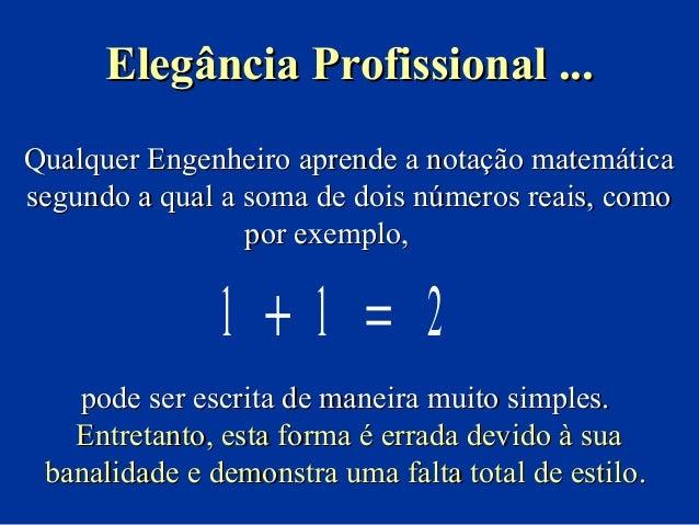 Elegância Profissional ... Qualquer Engenheiro aprende a notação matemática segundo a qual a soma de dois números reais, c...