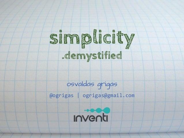 simplicity .demystified osvaldas grigas @ogrigas | ogrigas@gmail.com