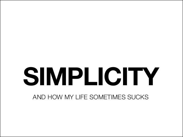 SIMPLICITY AND HOW MY LIFE SOMETIMES SUCKS