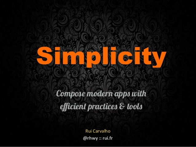 Simplicity Compose modern apps with efficient practices & tools 1 Rui  Carvalho @rhwy  ::  rui.fr