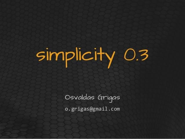 simplicity 0.3 Osvaldas Grigas o.grigas@gmail.com