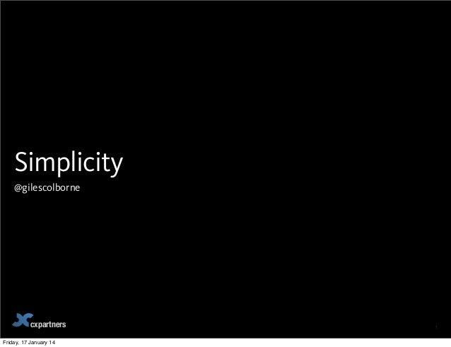 Simplicity @gilescolborne  cxpartners Friday, 17 January 14  1