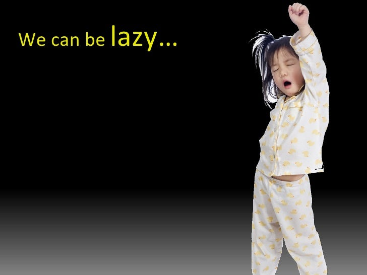 We can be  lazy…