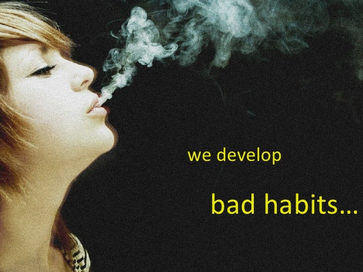 we develop bad habits…