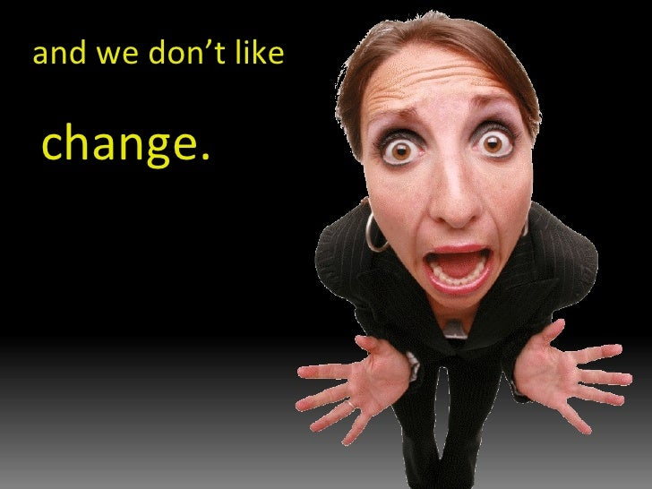 and we don't like change.