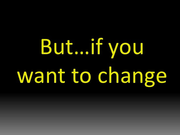 But…if you want to change