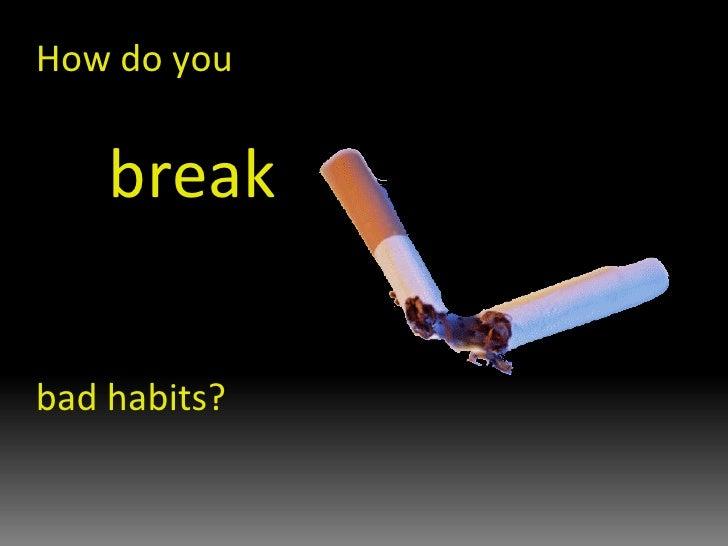 How do you break  bad habits?