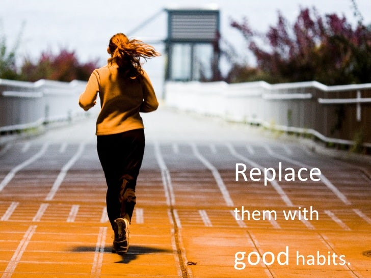 Replace  them with  good  habits.