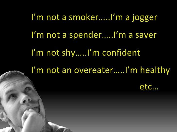 I'm not a smoker…..I'm a jogger I'm not a spender…..I'm a saver I'm not an overeater…..I'm healthy I'm not shy…..I'm confi...