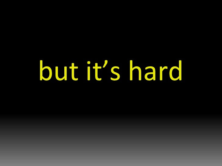 but it's hard