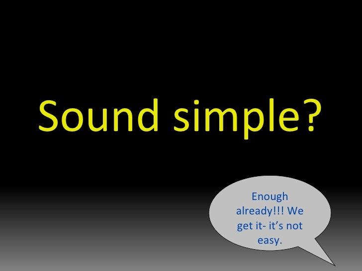 Sound simple? Enough already!!! We get it- it's not easy.