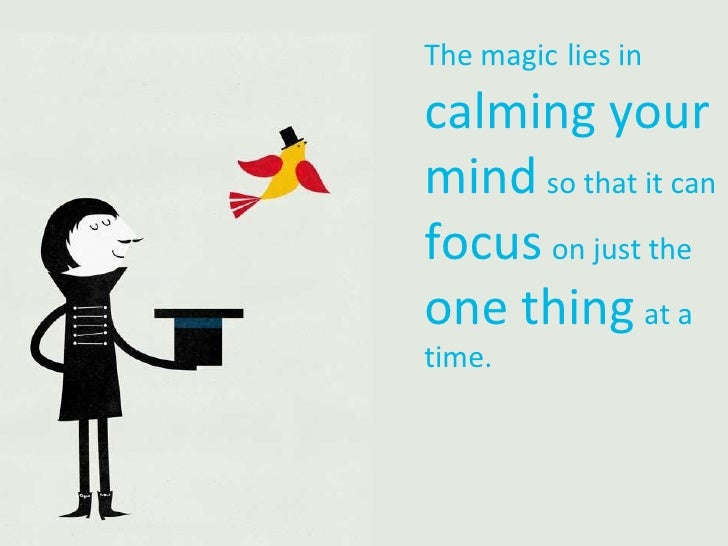 The magic   lies in  calming your mind   so that it can   focus   on just the   one thing   at a time.