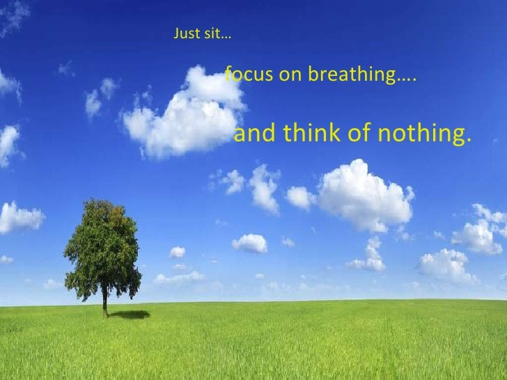 Just sit… focus on breathing….   and think of nothing.