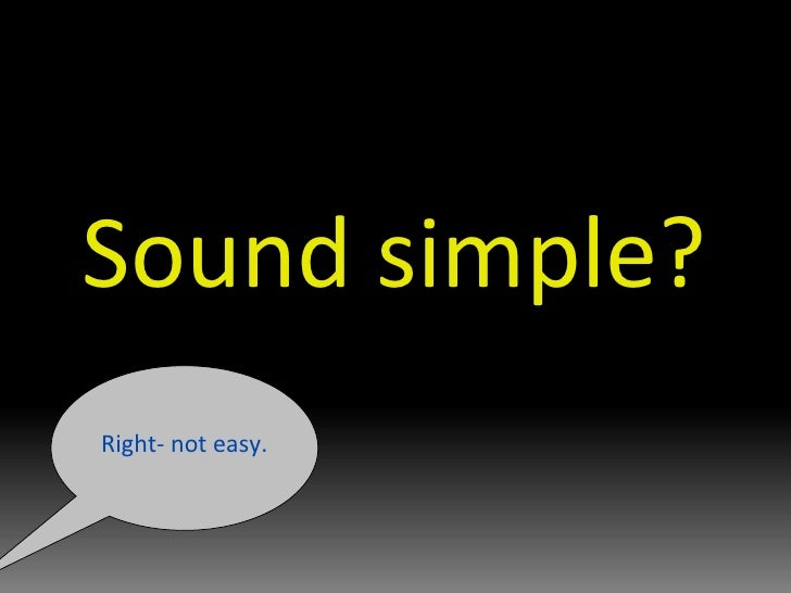 Sound simple? Right- not easy.