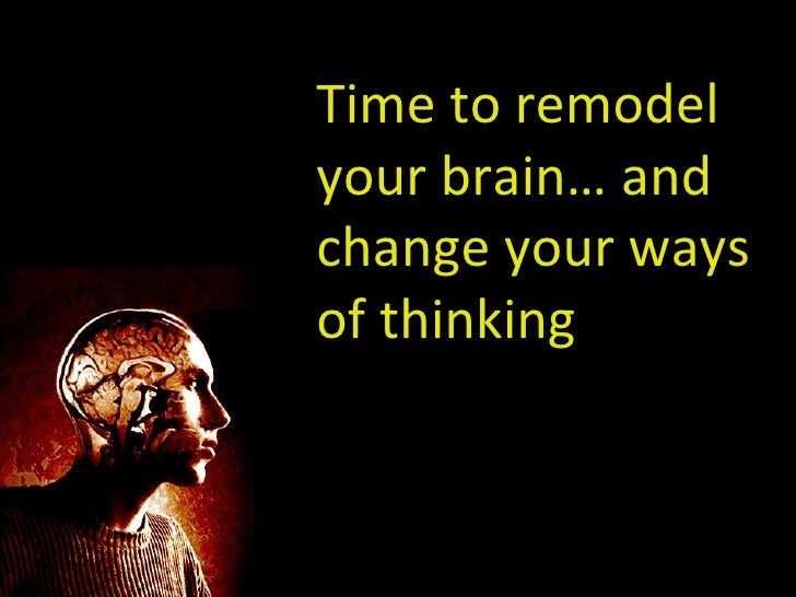 Time to remodel your brain… and change your ways of thinking