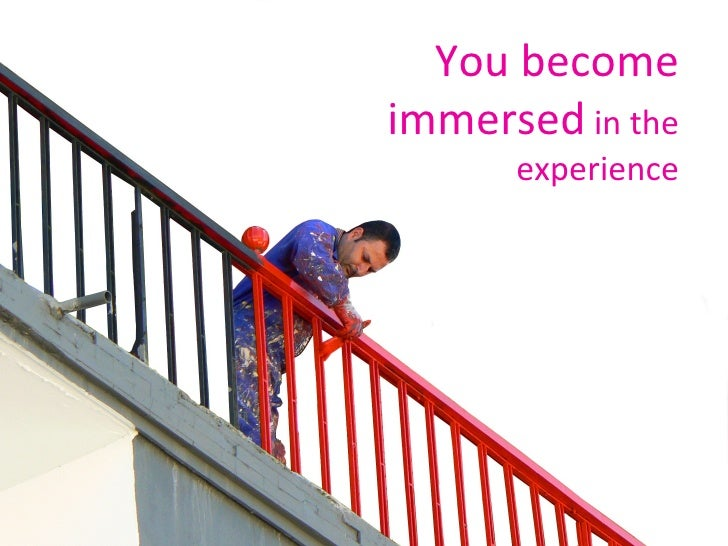 You become immersed  in the experience