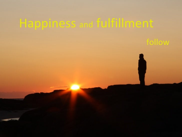 Happiness  and  fulfillment  follow