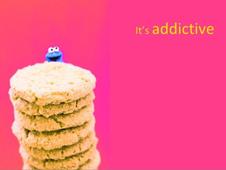 It's  addictive
