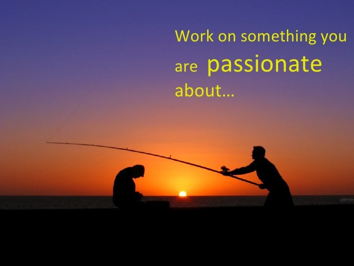 Work on something you are  passionate  about…