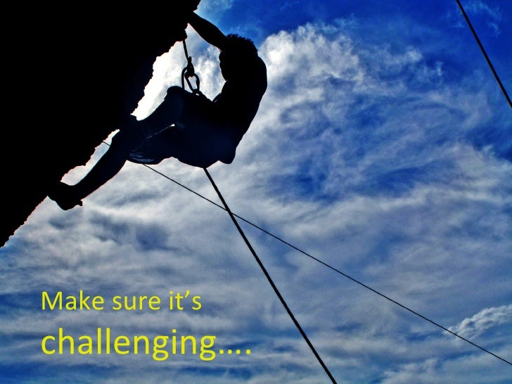 Make sure it's  challenging….