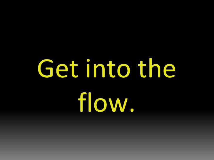 Get into the flow.