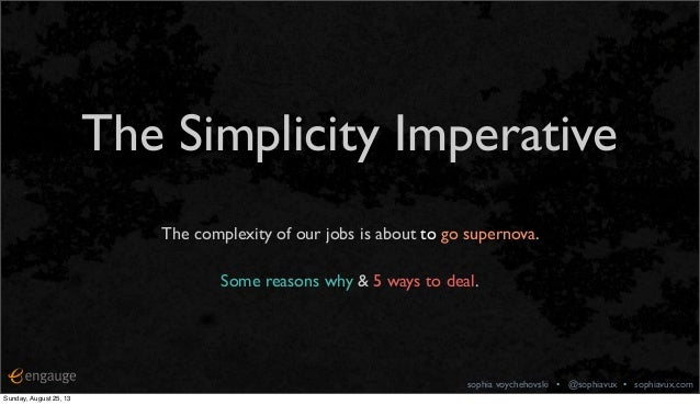 sophia voychehovski • @sophiavux • sophiavux.com The Simplicity Imperative The complexity of our jobs is about to go super...