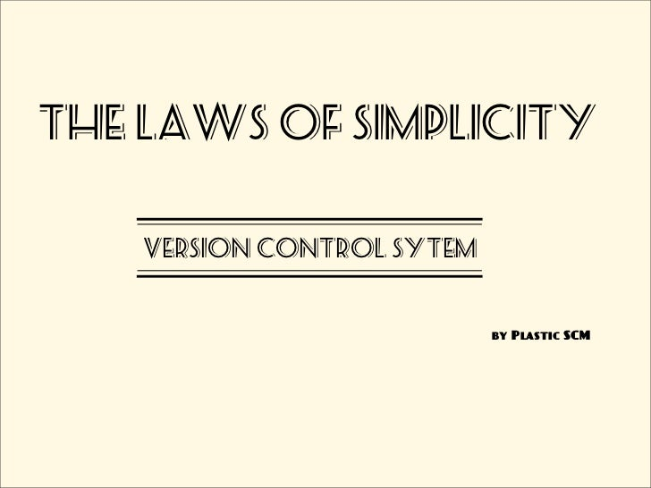 The laws of simplicity    VERSION CONTROL SYTEM                            by Plastic SCM