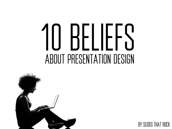 10 BELIEFSABOUT PRESENTATION DESIGN                            BY SLIDES THAT ROCK