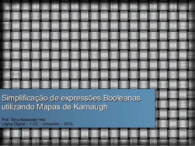 Simplificação de expressões Booleanas utilizando Mapas de Karnaugh Prof. Tony Alexander Hild Lógica Digital – 1 CC – Unice...